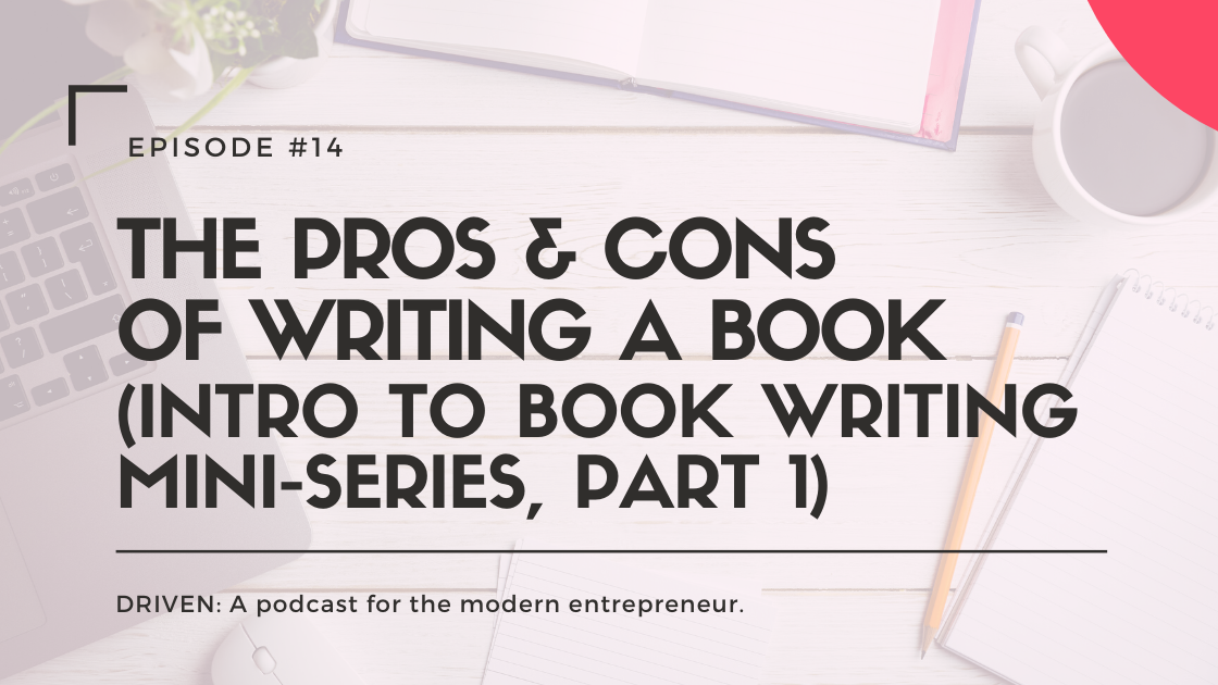 DRIVEN: A podcast for modern entrepreneurs. The Pros & Cons of Writing a Book (Intro to Book Writing Mini-Series, Part 1)