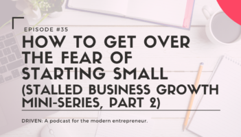 DRIVEN: A podcast for modern entrepreneurs. How to Get Over the Fear of Starting Small (Stalled Business Growth Mini-Series, Part 2)